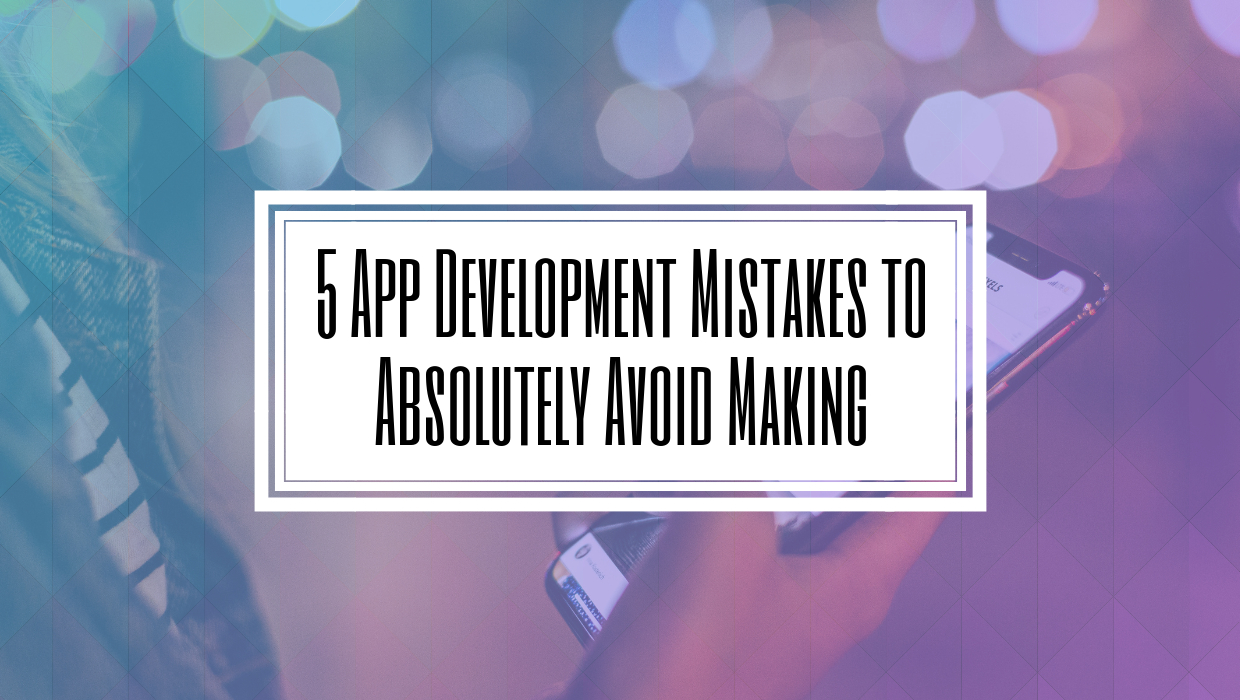 5 App Development Mistakes to Absolutely Avoid Making- HILBORN DIGITAL- Toronto App Development